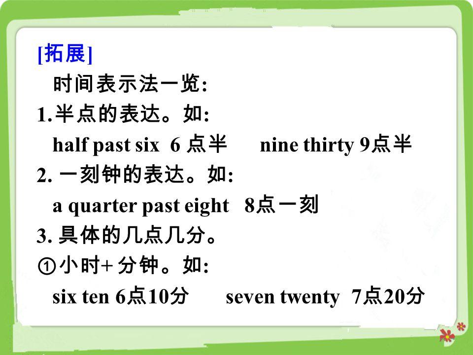 [拓展] 时间表示法一览: 半点的表达。如: half past six 6 点半 nine thirty 9点半. 2. 一刻钟的表达。如: a quarter past eight 8点一刻.